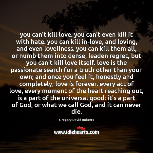 You can't kill love. you can't even kill it with hate. you Gregory David Roberts Picture Quote