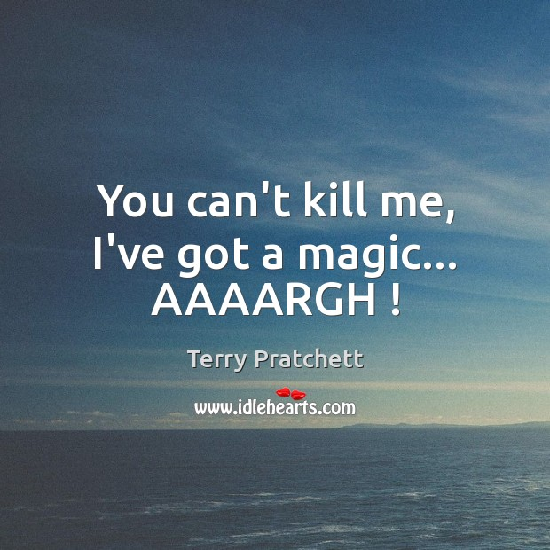 You can't kill me, I've got a magic… AAAARGH ! Image