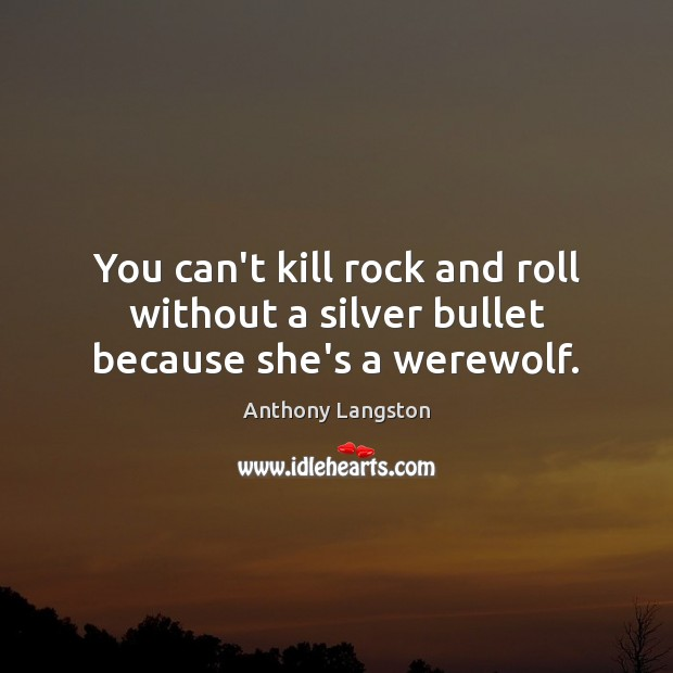 Image, You can't kill rock and roll without a silver bullet because she's a werewolf.