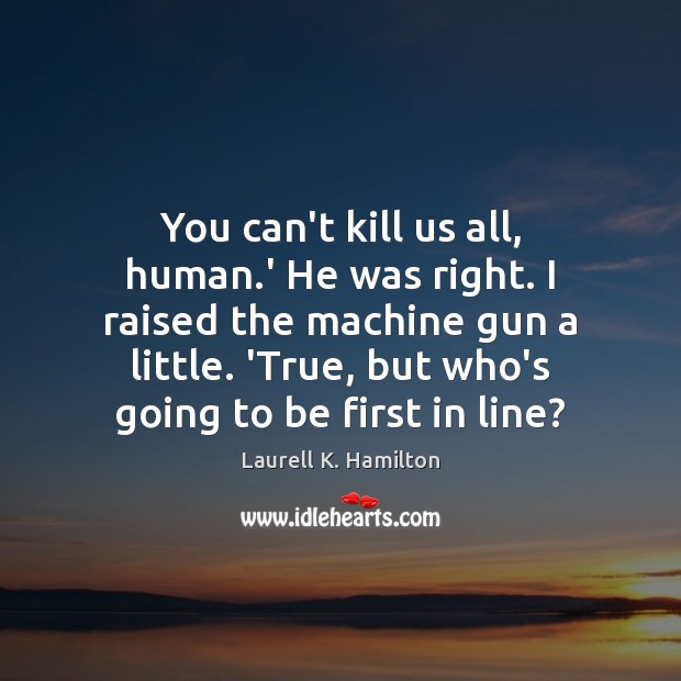 You can't kill us all, human.' He was right. I raised Laurell K. Hamilton Picture Quote