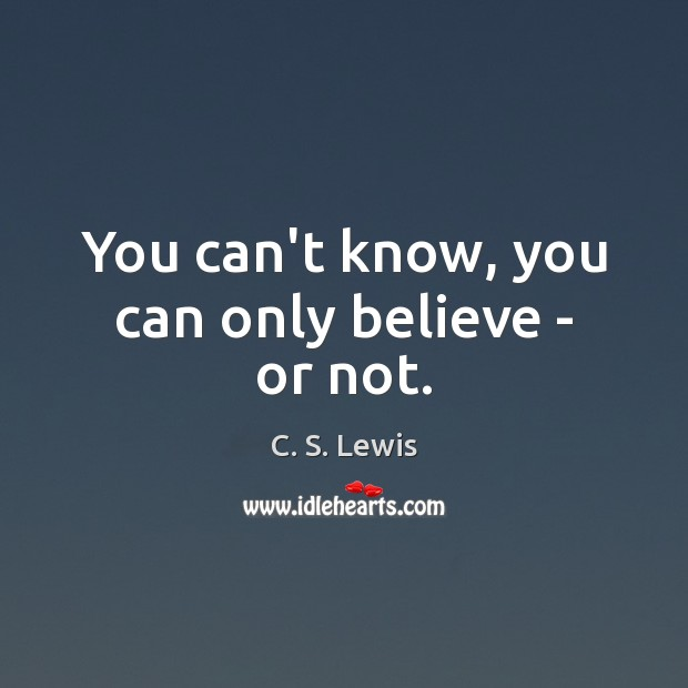 You can't know, you can only believe – or not. Image
