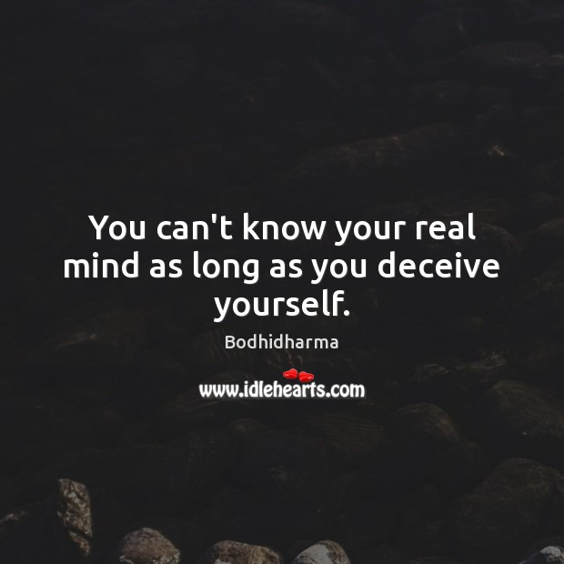 You can't know your real mind as long as you deceive yourself. Bodhidharma Picture Quote