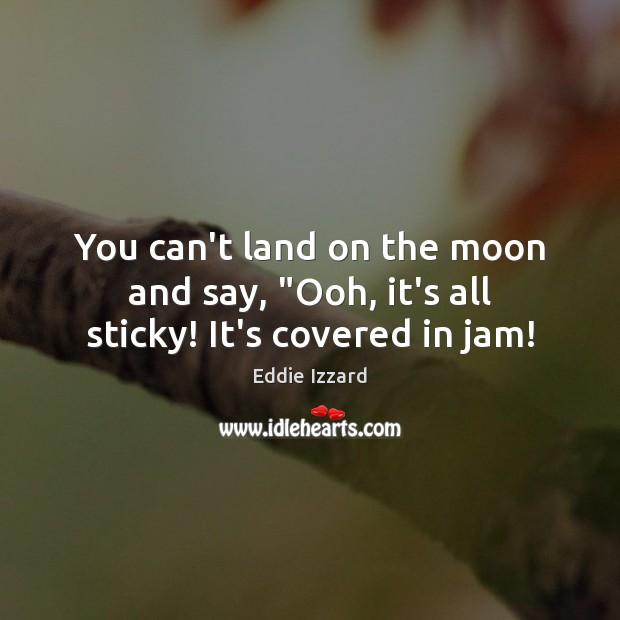 """You can't land on the moon and say, """"Ooh, it's all sticky! It's covered in jam! Eddie Izzard Picture Quote"""