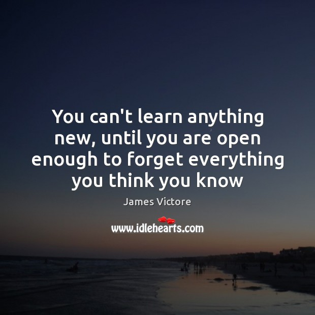 You can't learn anything new, until you are open enough to forget Image