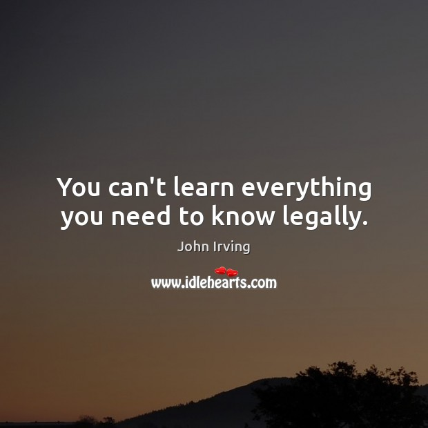 You can't learn everything you need to know legally. John Irving Picture Quote