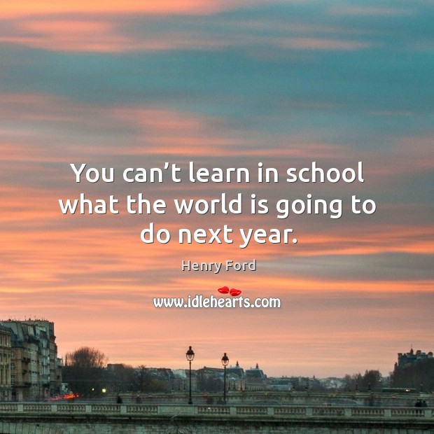 You can't learn in school what the world is going to do next year. Image
