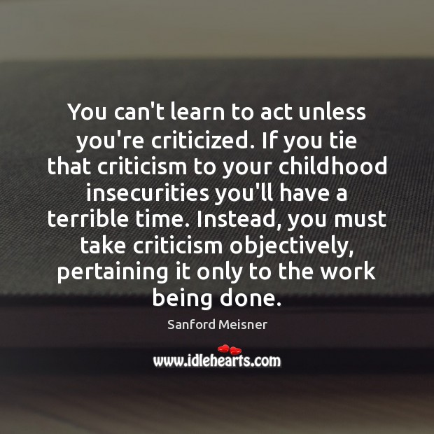 Image, You can't learn to act unless you're criticized. If you tie that