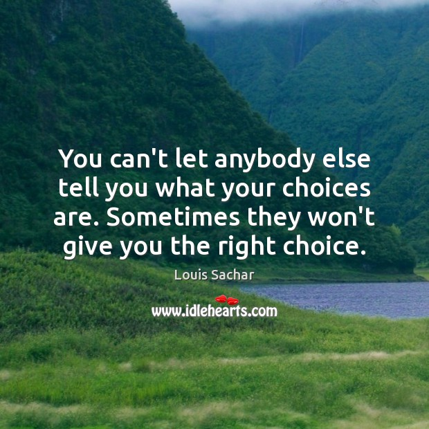 You can't let anybody else tell you what your choices are. Sometimes Louis Sachar Picture Quote