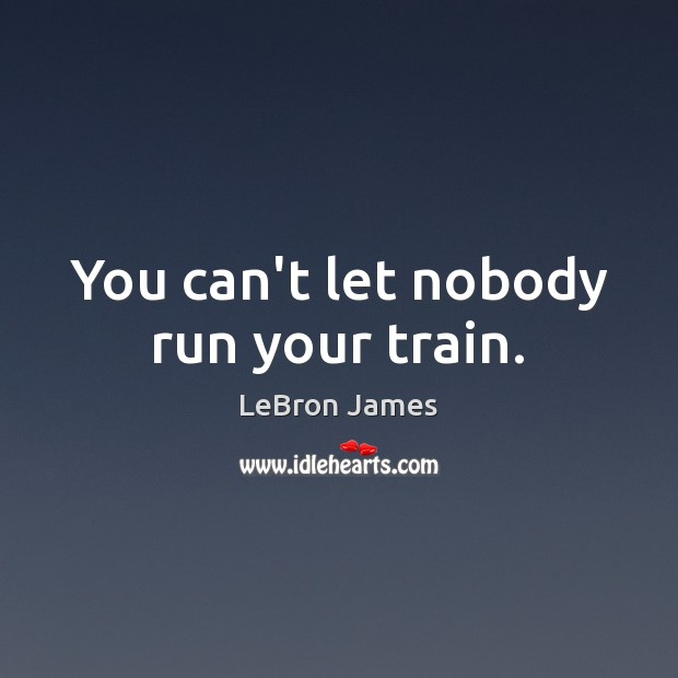 You can't let nobody run your train. LeBron James Picture Quote