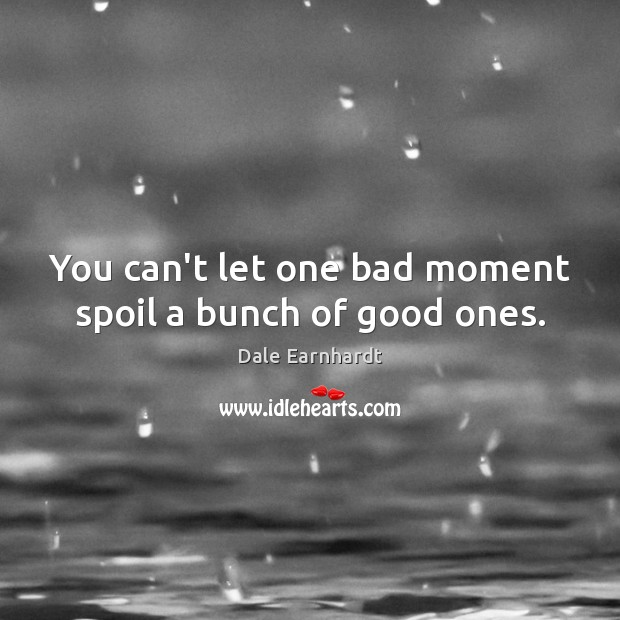 Image, You can't let one bad moment spoil a bunch of good ones.