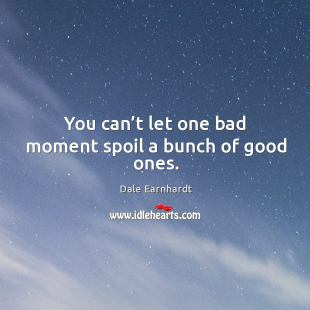 You can't let one bad moment spoil a bunch of good ones. Dale Earnhardt Picture Quote