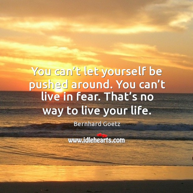 Image, You can't let yourself be pushed around. You can't live in fear. That's no way to live your life.