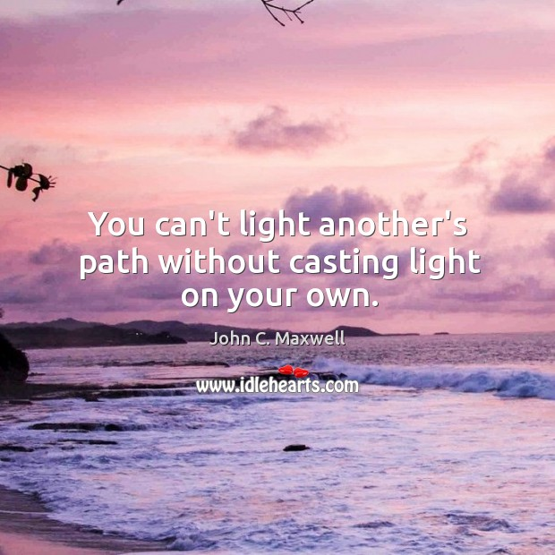 You can't light another's path without casting light on your own. Image