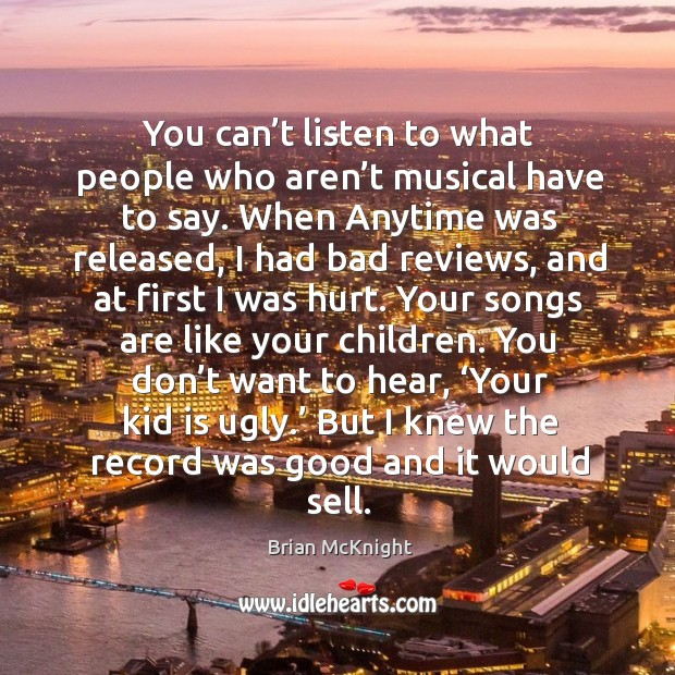 You can't listen to what people who aren't musical have to say. Image