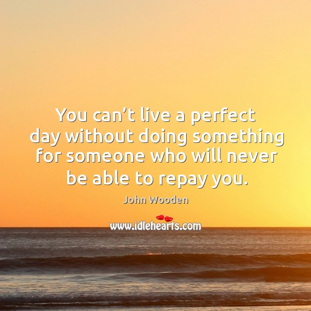 You can't live a perfect day without doing something for someone who will Image