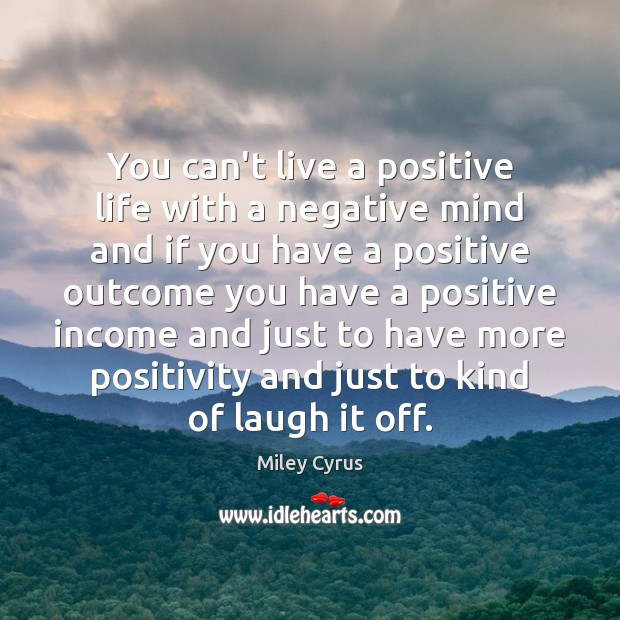 You can't live a positive life with a negative mind and if Miley Cyrus Picture Quote