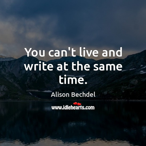 You can't live and write at the same time. Alison Bechdel Picture Quote