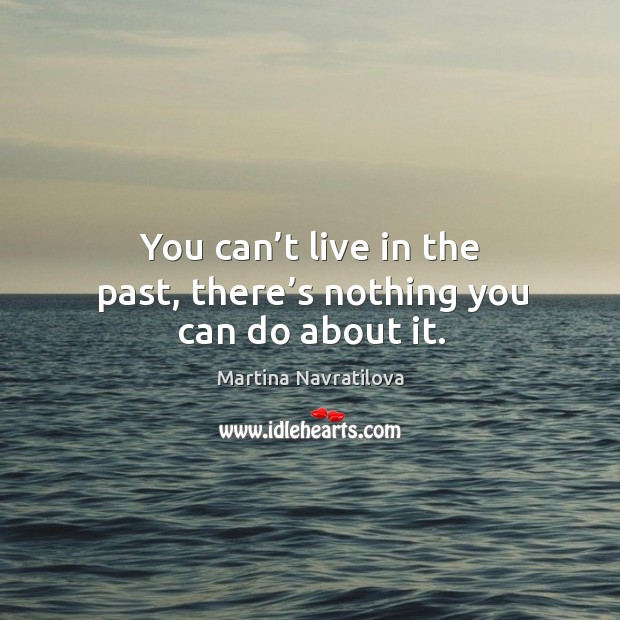You can't live in the past, there's nothing you can do about it. Image