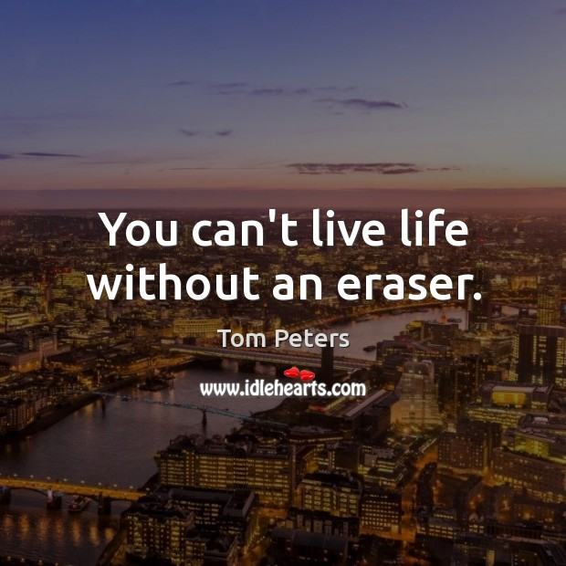 You can't live life without an eraser. Tom Peters Picture Quote