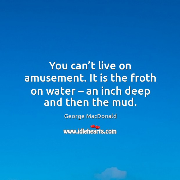 You can't live on amusement. It is the froth on water – an inch deep and then the mud. Image