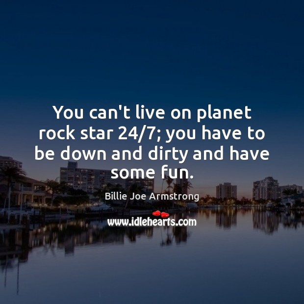 You can't live on planet rock star 24/7; you have to be down and dirty and have some fun. Billie Joe Armstrong Picture Quote