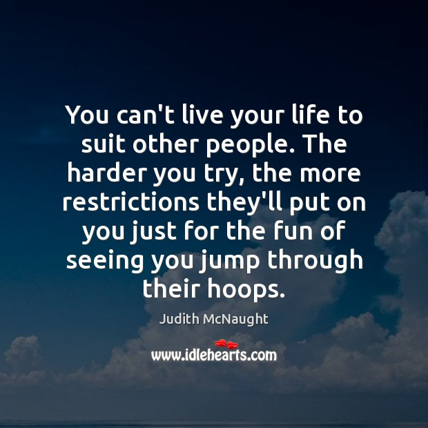 You can't live your life to suit other people. The harder you Judith McNaught Picture Quote