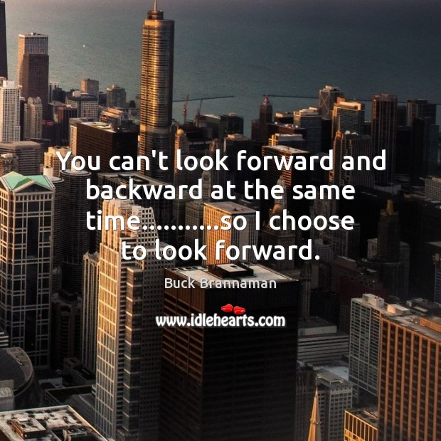 Image, You can't look forward and backward at the same time………..so I