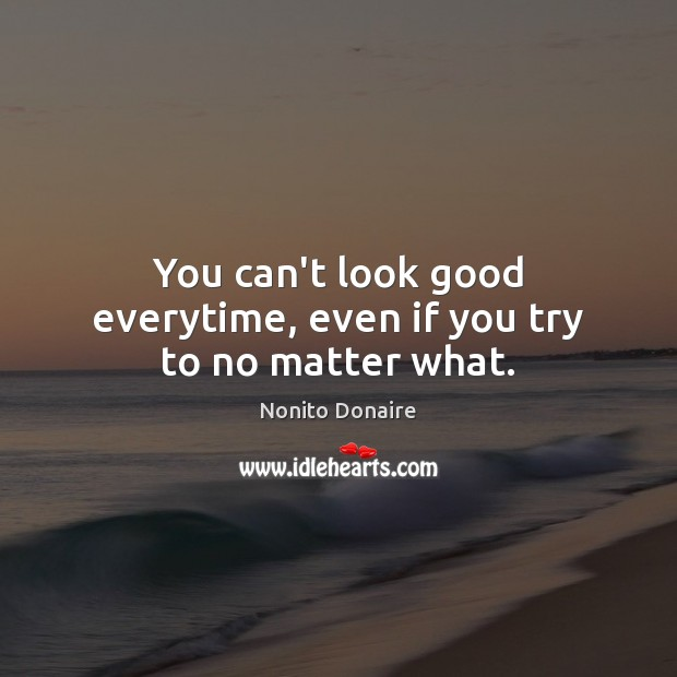 You can't look good everytime, even if you try to no matter what. Nonito Donaire Picture Quote