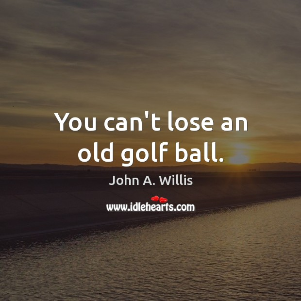 You can't lose an old golf ball. Image