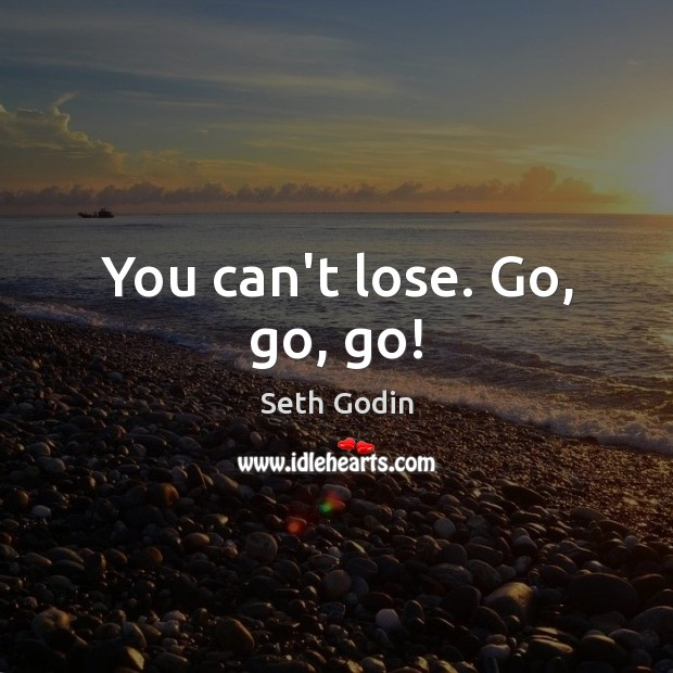 You can't lose. Go, go, go! Image