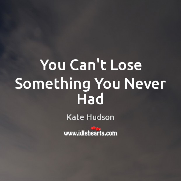 You Can't Lose Something You Never Had Kate Hudson Picture Quote