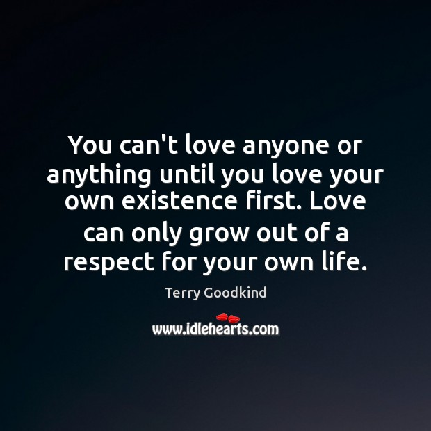 You can't love anyone or anything until you love your own existence Terry Goodkind Picture Quote
