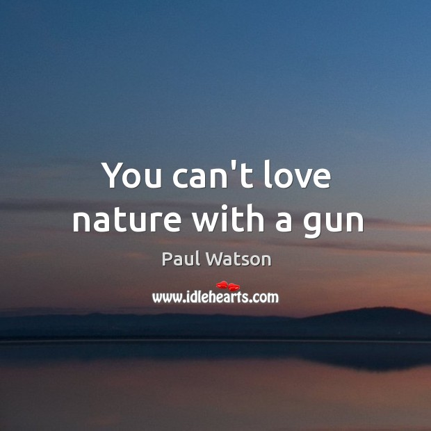 You can't love nature with a gun Paul Watson Picture Quote
