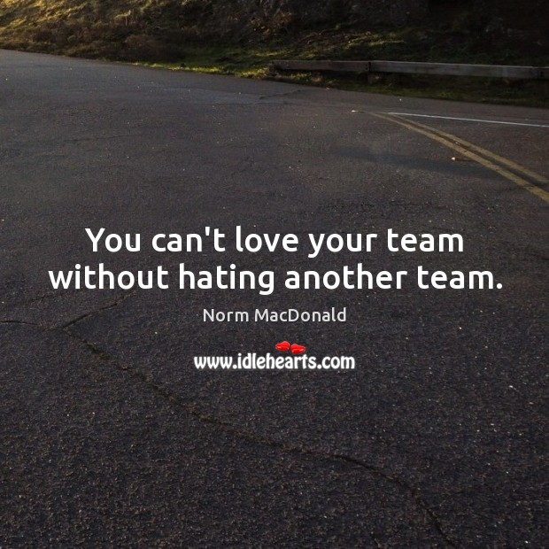 You can't love your team without hating another team. Norm MacDonald Picture Quote