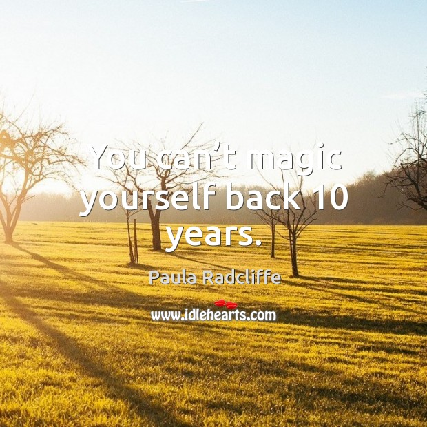 You can't magic yourself back 10 years. Image