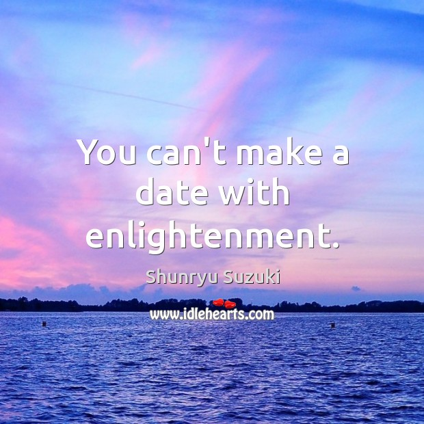 You can't make a date with enlightenment. Image