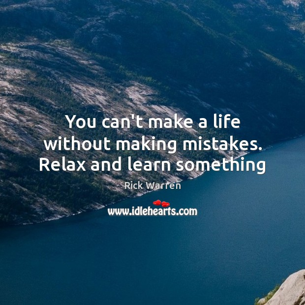 You can't make a life without making mistakes. Relax and learn something Image