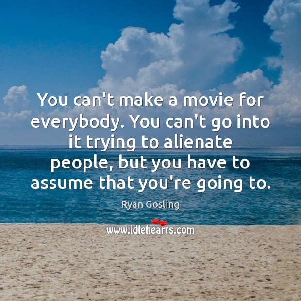 You can't make a movie for everybody. You can't go into it Ryan Gosling Picture Quote