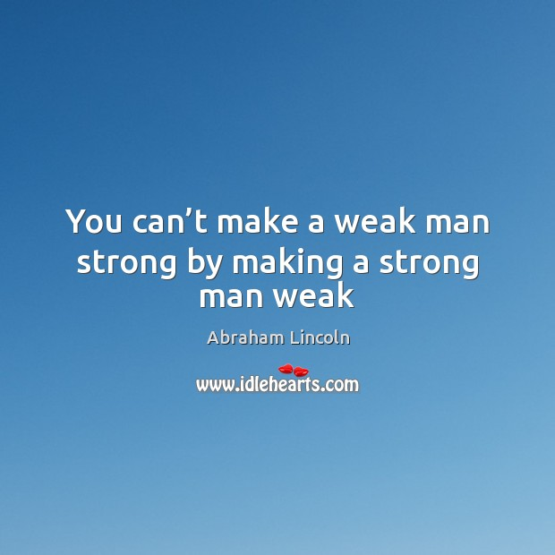 Image, You can't make a weak man strong by making a strong man weak
