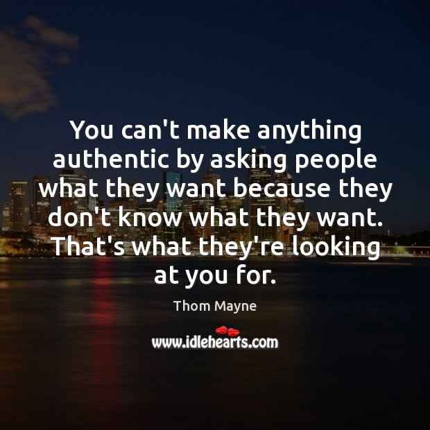 You can't make anything authentic by asking people what they want because Thom Mayne Picture Quote