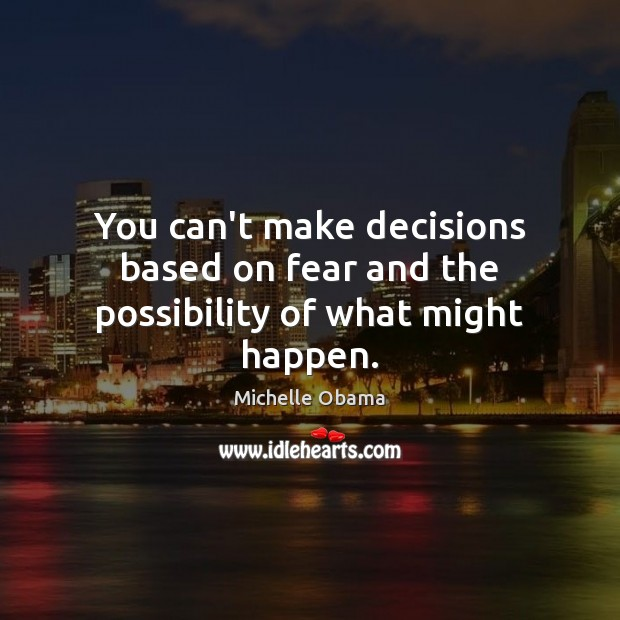 You can't make decisions based on fear and the possibility of what might happen. Image