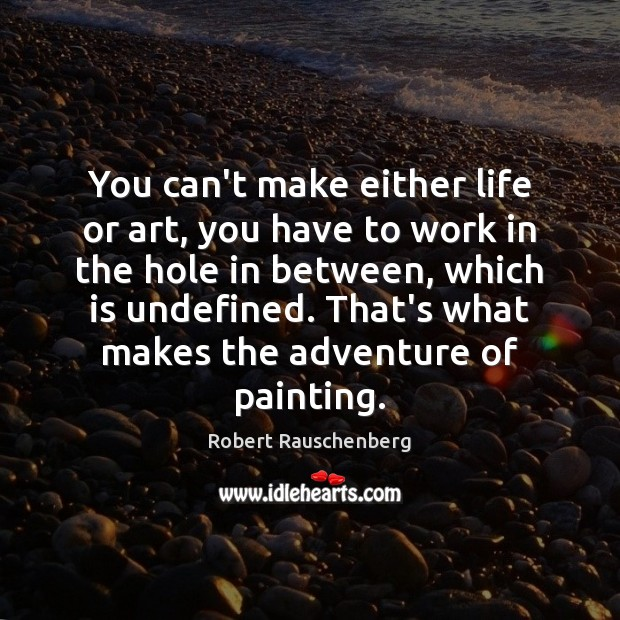 You can't make either life or art, you have to work in Image
