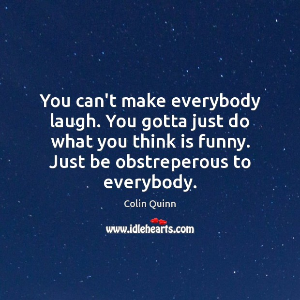 You can't make everybody laugh. You gotta just do what you think Image