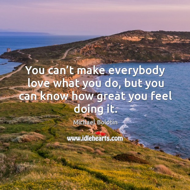 You can't make everybody love what you do, but you can know how great you feel doing it. Michael Bolotin Picture Quote