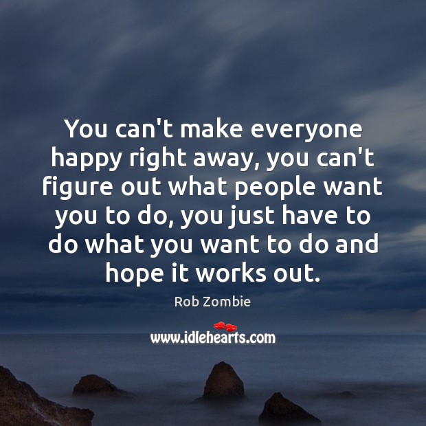 You Cant Make Everyone Happy Right Away You Cant Figure Out What