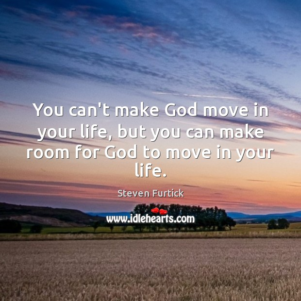 You can't make God move in your life, but you can make room for God to move in your life. Steven Furtick Picture Quote