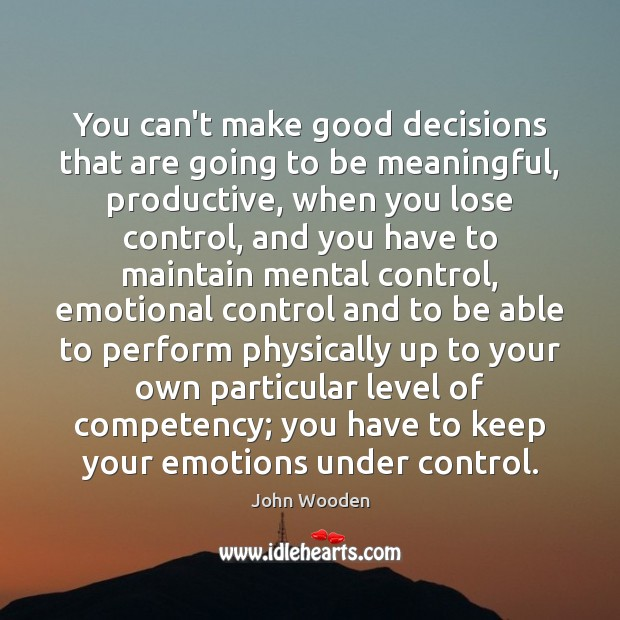You can't make good decisions that are going to be meaningful, productive, John Wooden Picture Quote