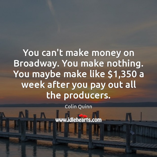 You can't make money on Broadway. You make nothing. You maybe make Image