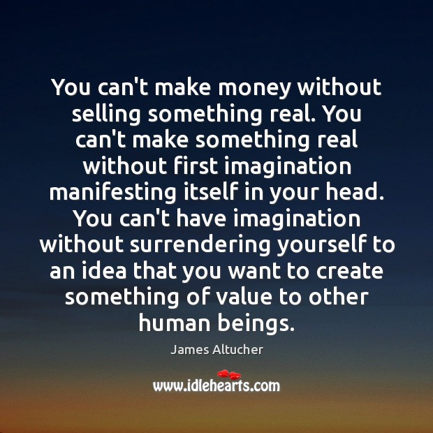 You can't make money without selling something real. You can't make something James Altucher Picture Quote
