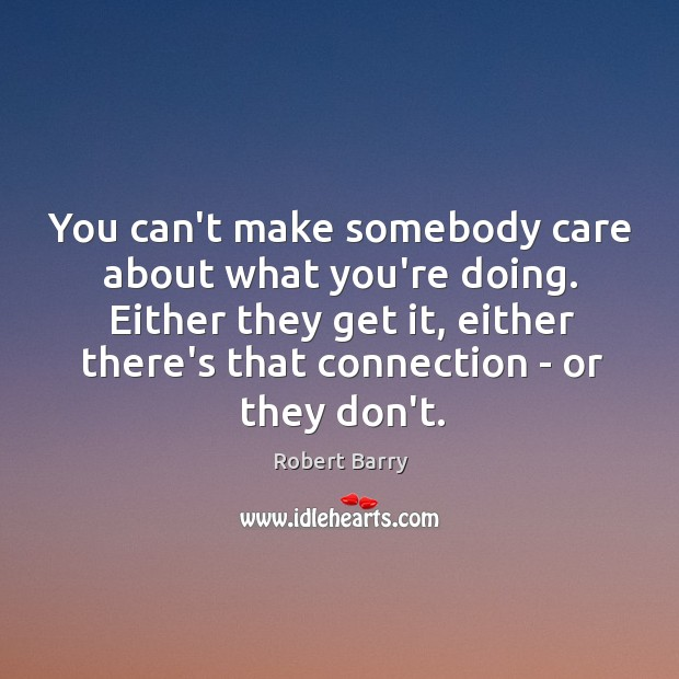 You can't make somebody care about what you're doing. Either they get Image